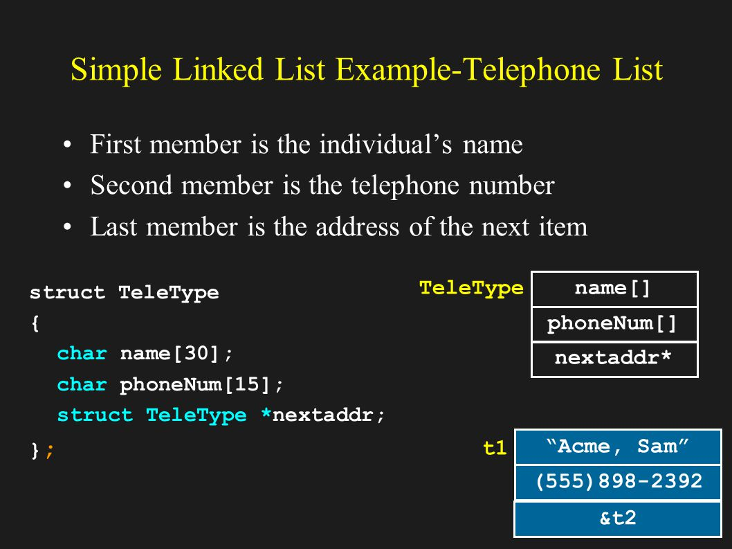 13 Simple Linked List Example-Telephone List First member is the individuals name Second member is the telephone number Last member is the address of the next item struct TeleType { char name[30]; char phoneNum[15]; struct TeleType *nextaddr; };}; TeleType name[] phoneNum[] nextaddr* Acme, Sam (555) t1 &t2