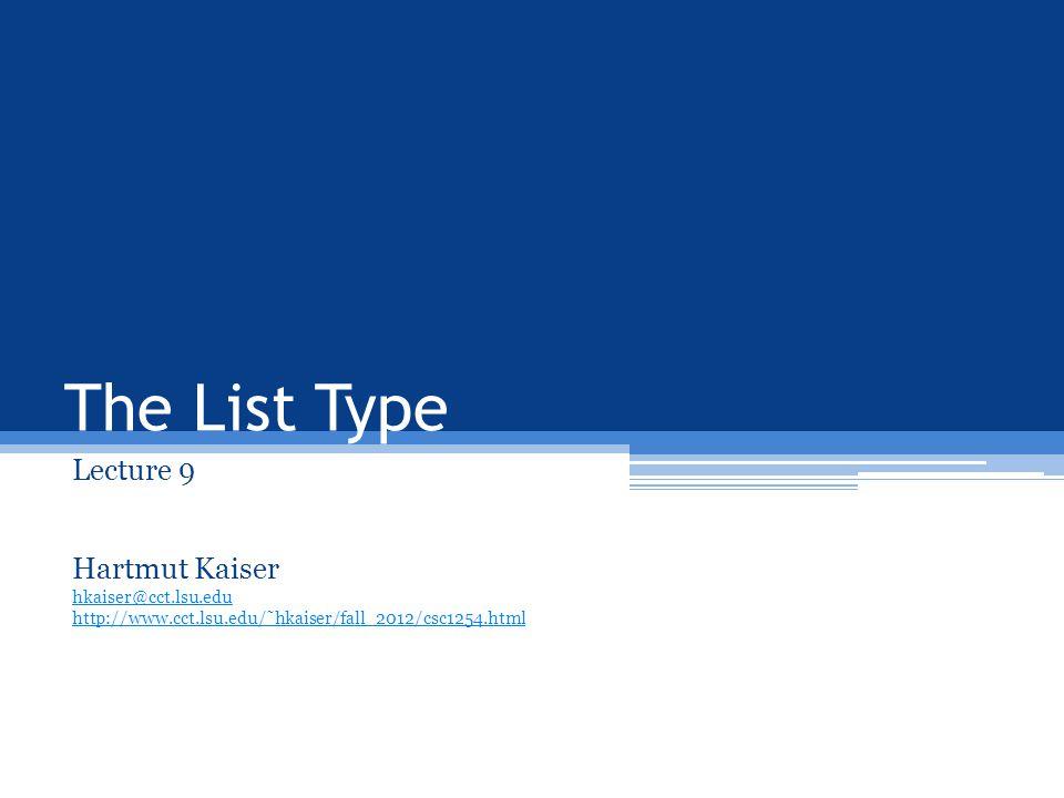 The List Type Lecture 9 Hartmut Kaiser hkaiser@cct.lsu.edu http://www.cct.lsu.edu/˜hkaiser/fall_2012/csc1254.html
