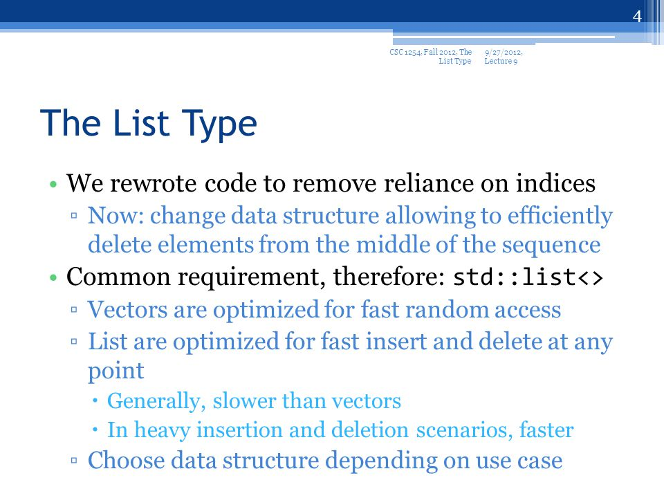 The List Type We rewrote code to remove reliance on indices Now: change data structure allowing to efficiently delete elements from the middle of the sequence Common requirement, therefore: std::list<> Vectors are optimized for fast random access List are optimized for fast insert and delete at any point Generally, slower than vectors In heavy insertion and deletion scenarios, faster Choose data structure depending on use case 9/27/2012, Lecture 9 CSC 1254, Fall 2012, The List Type 4