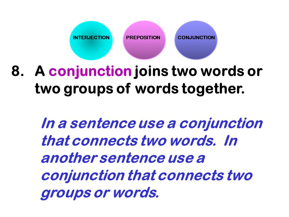 8.A conjunction joins two words or two groups of words together. In a sentence use a conjunction that connects two words. In another sentence use a co