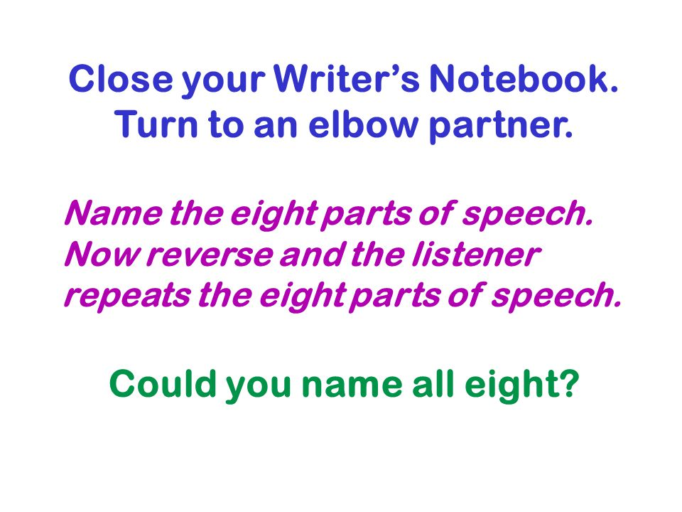 Close your Writers Notebook. Turn to an elbow partner. Name the eight parts of speech. Now reverse and the listener repeats the eight parts of speech.