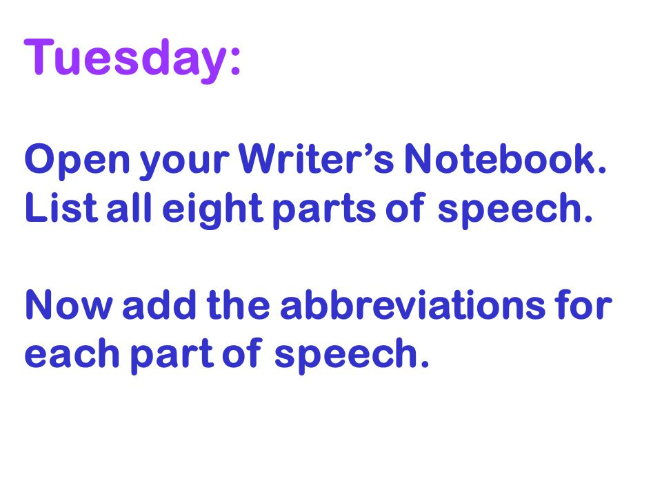 Tuesday: Open your Writers Notebook. List all eight parts of speech. Now add the abbreviations for each part of speech.