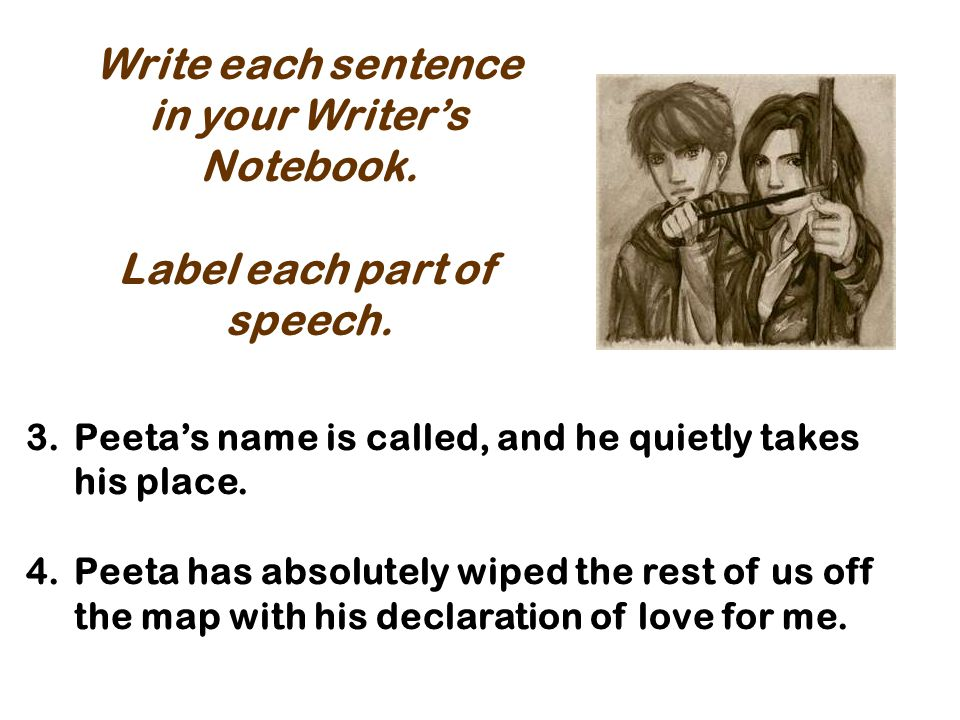 3.Peetas name is called, and he quietly takes his place. 4.Peeta has absolutely wiped the rest of us off the map with his declaration of love for me.