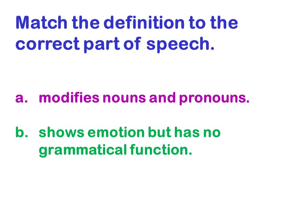 Match the definition to the correct part of speech. a.modifies nouns and pronouns. b.shows emotion but has no grammatical function.