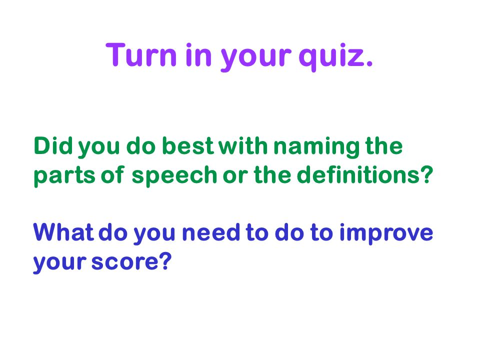 Turn in your quiz. Did you do best with naming the parts of speech or the definitions? What do you need to do to improve your score?