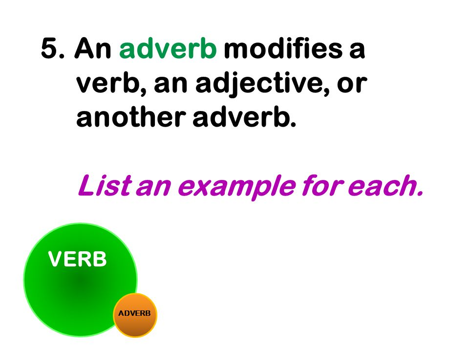 VERB ADVERB 5. An adverb modifies a verb, an adjective, or another adverb. List an example for each.