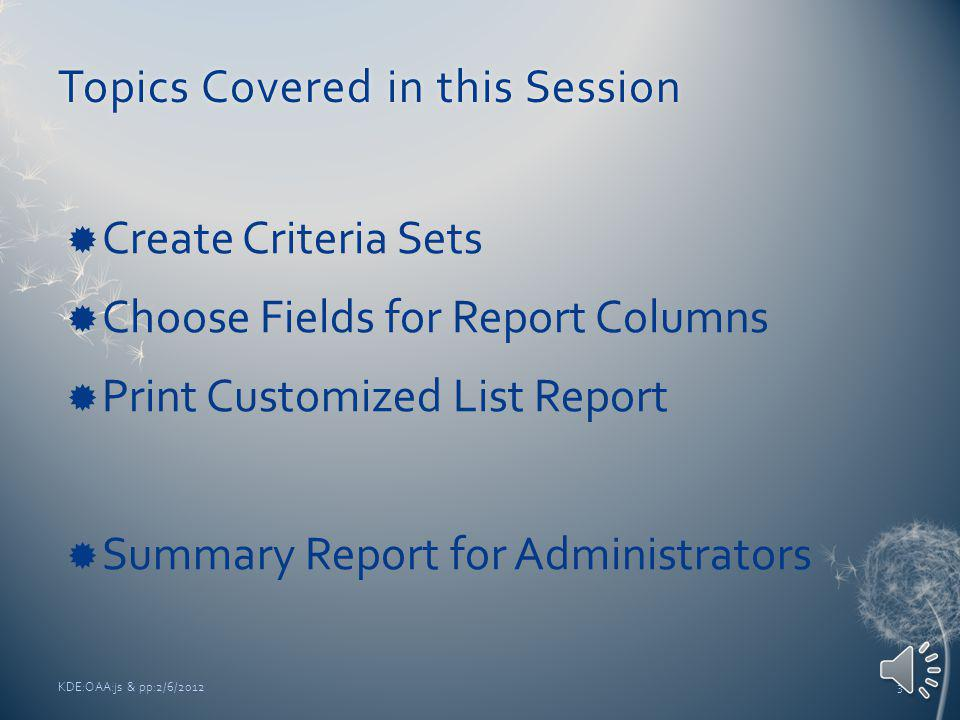 Topics Covered in this SessionTopics Covered in this Session Create Criteria Sets Choose Fields for Report Columns Print Customized List Report Summary Report for Administrators KDE:OAA:js & pp:2/6/20123