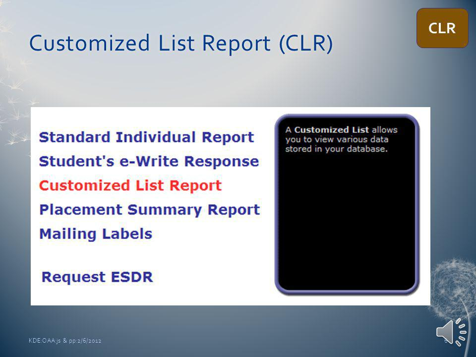 Customized ListCustomized List Most common fields chosen Student Name – First Name & Last Name SSID – Student ID Session Date Session Length Algebra Score Standard Reading Score Standard Writing Score KDE:OAA:js & pp:2/6/201216 CLR