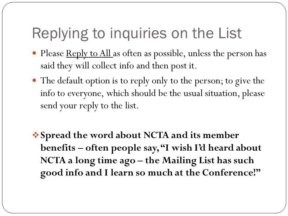 Replying to inquiries on the List Please Reply to All as often as possible, unless the person has said they will collect info and then post it. The de