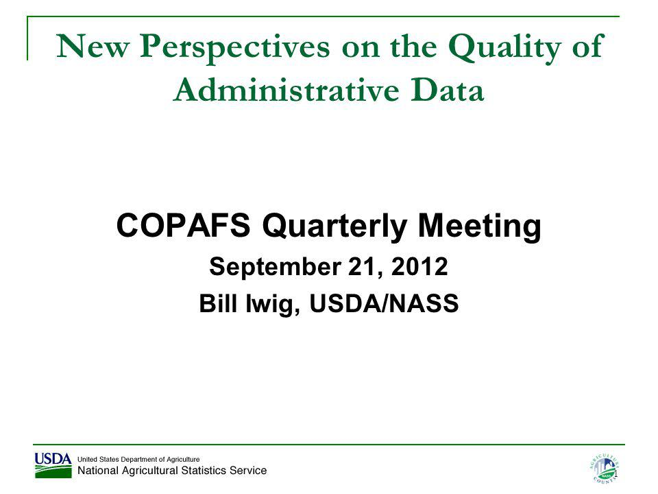 1 New Perspectives on the Quality of Administrative Data COPAFS Quarterly Meeting September 21, 2012 Bill Iwig, USDA/NASS