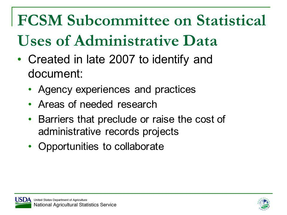 3 FCSM Subcommittee on Statistical Uses of Administrative Data Created in late 2007 to identify and document: Agency experiences and practices Areas o