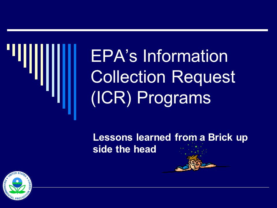 EPAs Information Collection Request (ICR) Programs Lessons learned from a Brick up side the head