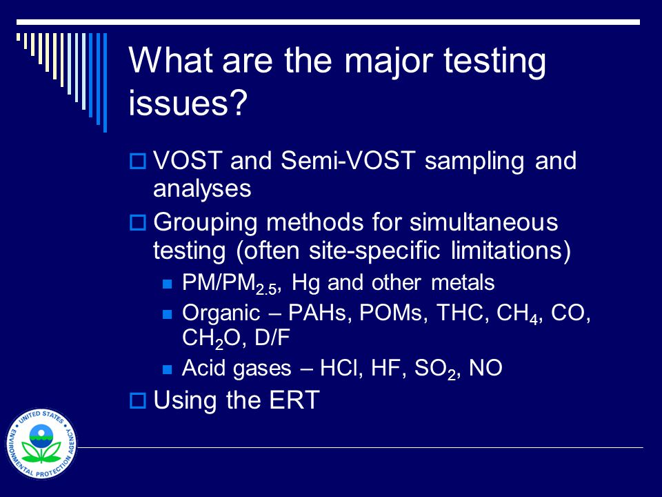 What are the major testing issues? VOST and Semi-VOST sampling and analyses Grouping methods for simultaneous testing (often site-specific limitations