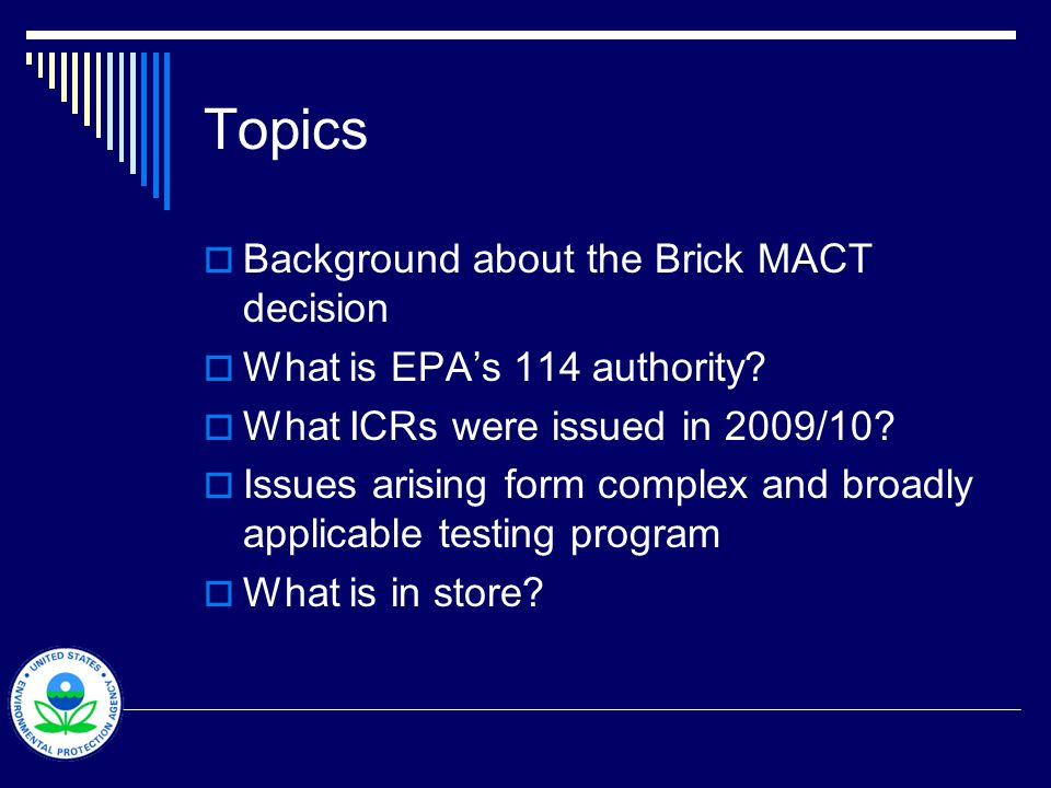 Topics Background about the Brick MACT decision What is EPAs 114 authority? What ICRs were issued in 2009/10? Issues arising form complex and broadly