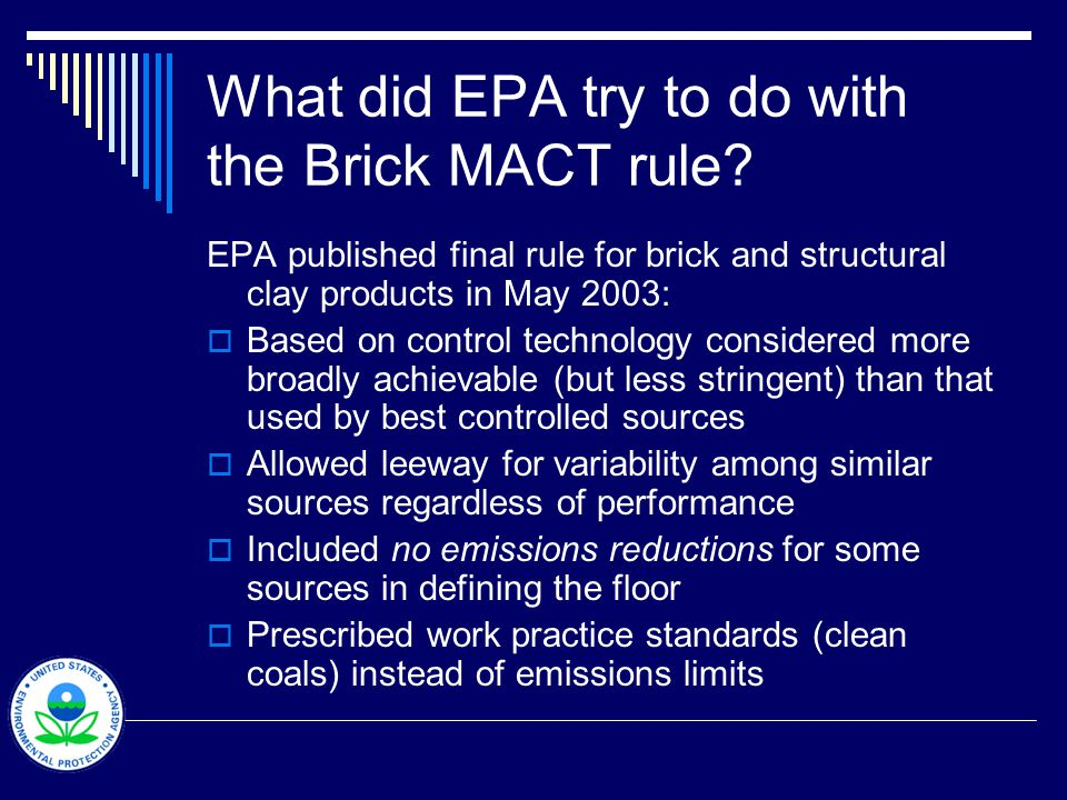 What did EPA try to do with the Brick MACT rule? EPA published final rule for brick and structural clay products in May 2003: Based on control technol