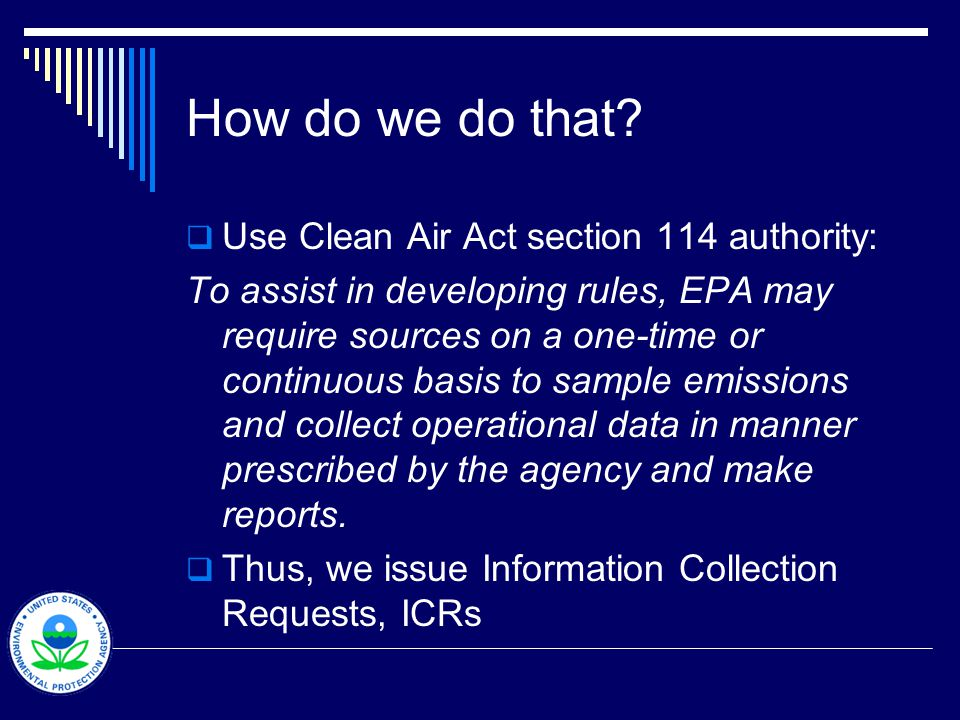 How do we do that? Use Clean Air Act section 114 authority: To assist in developing rules, EPA may require sources on a one-time or continuous basis t