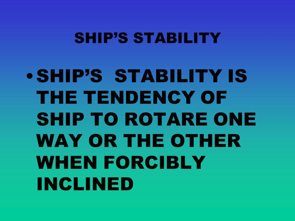 SHIPS STABILITY SHIPS STABILITY IS THE TENDENCY OF SHIP TO ROTARE ONE WAY OR THE OTHER WHEN FORCIBLY INCLINED