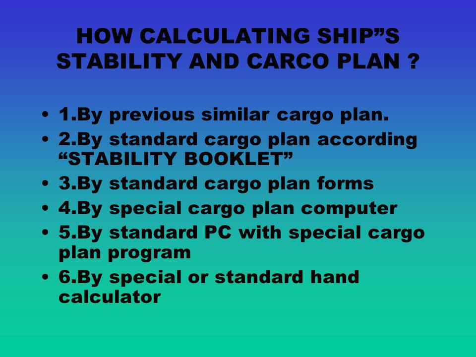 HOW CALCULATING SHIPS STABILITY AND CARCO PLAN .1.By previous similar cargo plan.