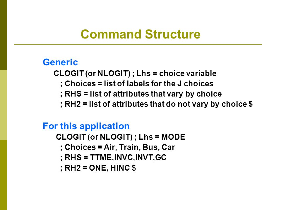 Command Structure Generic CLOGIT (or NLOGIT) ; Lhs = choice variable ; Choices = list of labels for the J choices ; RHS = list of attributes that vary