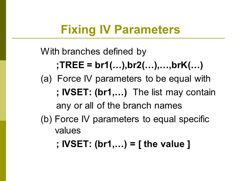 Fixing IV Parameters With branches defined by ;TREE = br1(…),br2(…),…,brK(…) (a) Force IV parameters to be equal with ; IVSET: (br1,…) The list may co