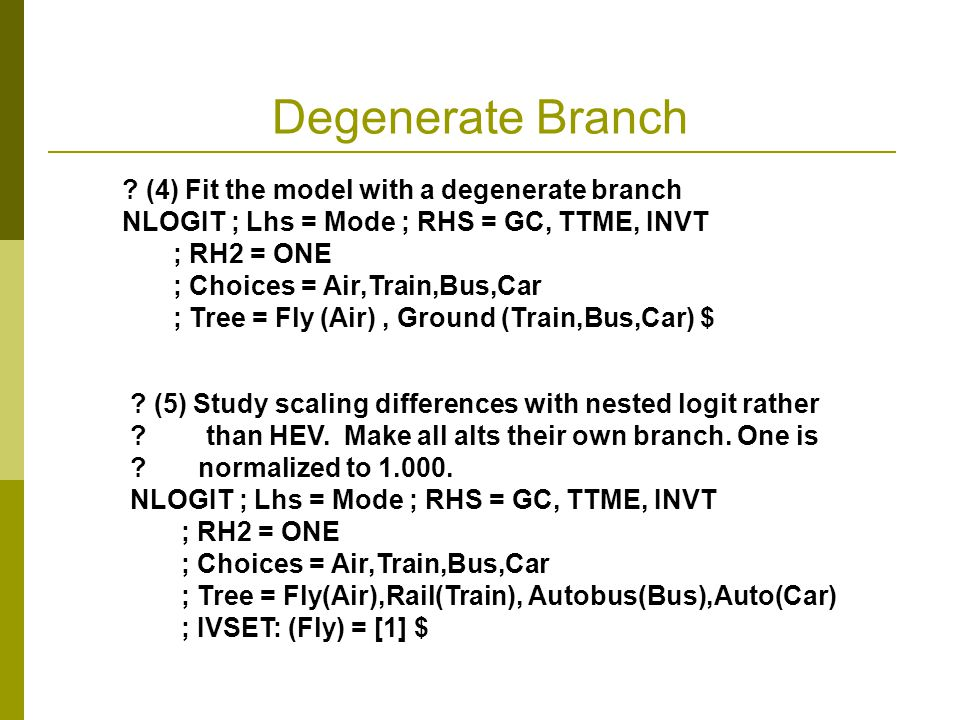 Degenerate Branch ? (4) Fit the model with a degenerate branch NLOGIT ; Lhs = Mode ; RHS = GC, TTME, INVT ; RH2 = ONE ; Choices = Air,Train,Bus,Car ;
