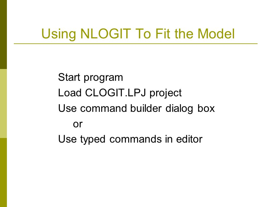 Using NLOGIT To Fit the Model Start program Load CLOGIT.LPJ project Use command builder dialog box or Use typed commands in editor