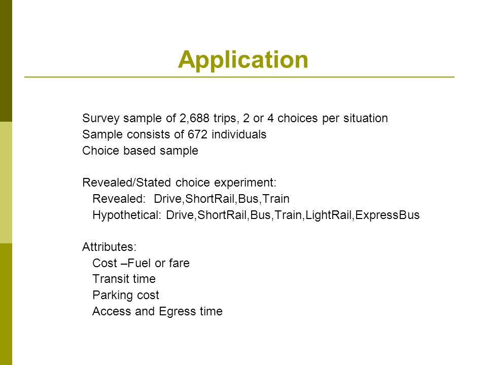 Application Survey sample of 2,688 trips, 2 or 4 choices per situation Sample consists of 672 individuals Choice based sample Revealed/Stated choice e