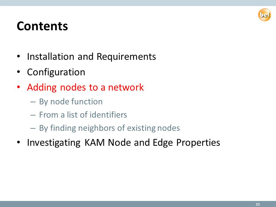 Contents Installation and Requirements Configuration Adding nodes to a network – By node function – From a list of identifiers – By finding neighbors of existing nodes Investigating KAM Node and Edge Properties 10