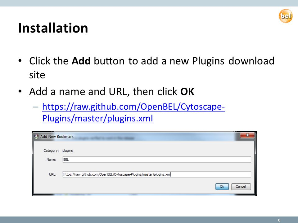 Installation Click the Add button to add a new Plugins download site Add a name and URL, then click OK – https://raw.github.com/OpenBEL/Cytoscape- Plugins/master/plugins.xml https://raw.github.com/OpenBEL/Cytoscape- Plugins/master/plugins.xml 6