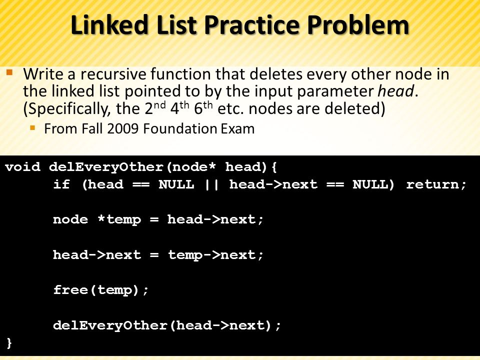 Linked List Practice Problem Write a recursive function that deletes every other node in the linked list pointed to by the input parameter head. (Spec