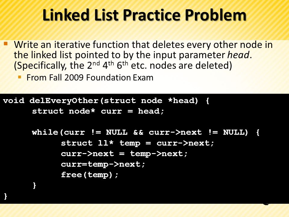 Linked List Practice Problem Write an iterative function that deletes every other node in the linked list pointed to by the input parameter head.