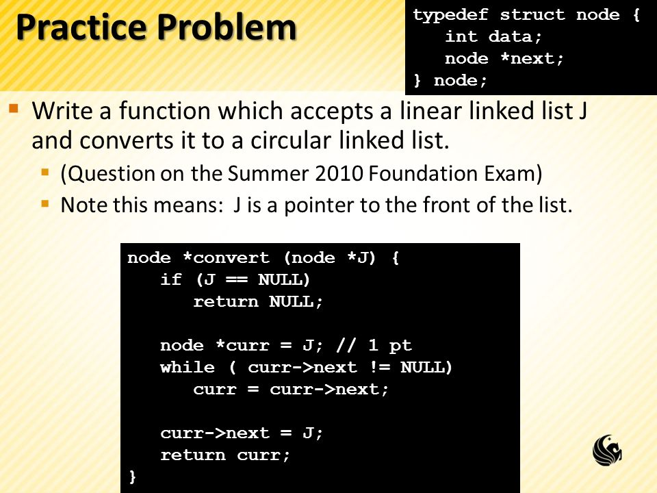 Practice Problem Write a function which accepts a linear linked list J and converts it to a circular linked list. (Question on the Summer 2010 Foundat