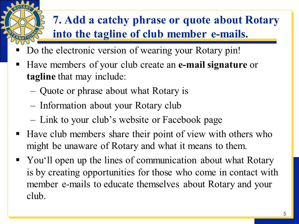 7. Add a catchy phrase or quote about Rotary into the tagline of club member e-mails. Do the electronic version of wearing your Rotary pin! Have membe