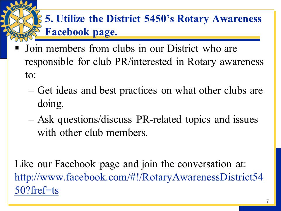 5. Utilize the District 5450s Rotary Awareness Facebook page. Join members from clubs in our District who are responsible for club PR/interested in Ro