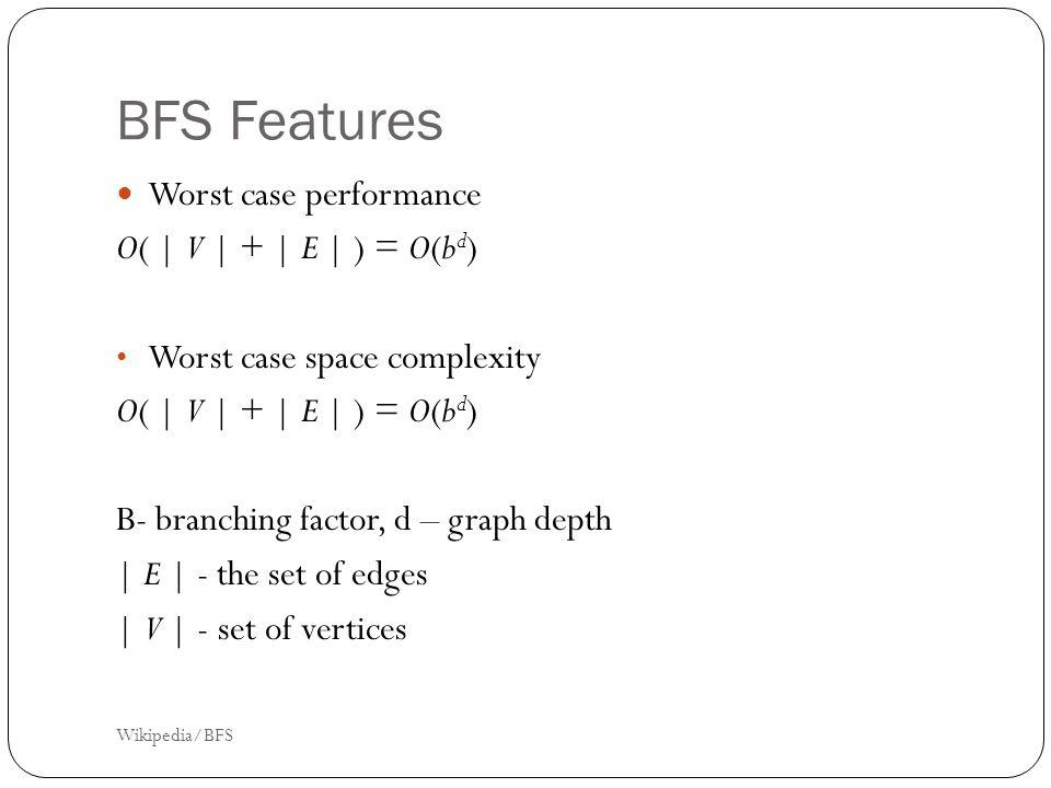BFS Features Worst case performance O( | V | + | E | ) = O(b d ) Worst case space complexity O( | V | + | E | ) = O(b d ) B- branching factor, d – graph depth | E | - the set of edges | V | - set of vertices Wikipedia/BFS