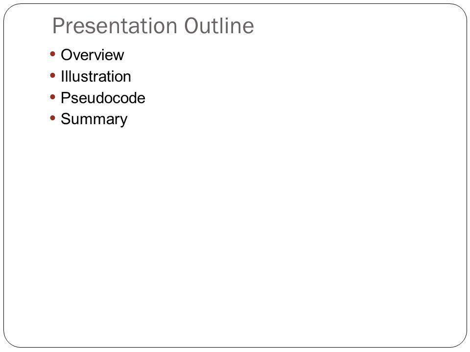 Presentation Outline Overview Illustration Pseudocode Summary