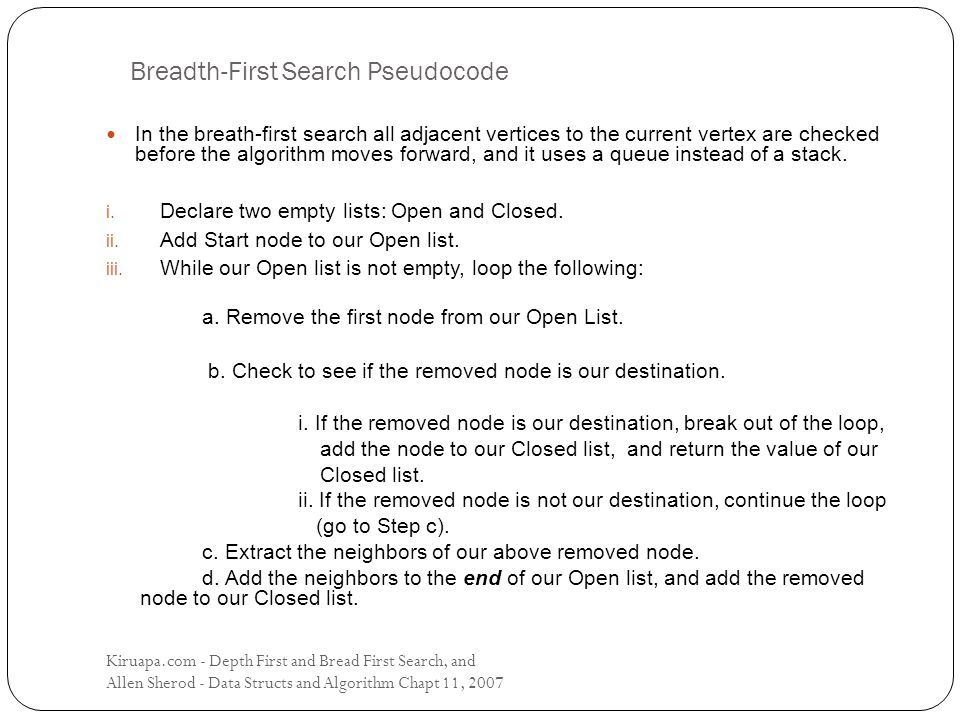 Breadth-First Search Pseudocode In the breath-first search all adjacent vertices to the current vertex are checked before the algorithm moves forward, and it uses a queue instead of a stack.