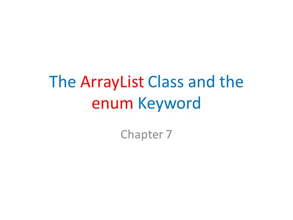 The ArrayList Class and the enum Keyword Chapter 7
