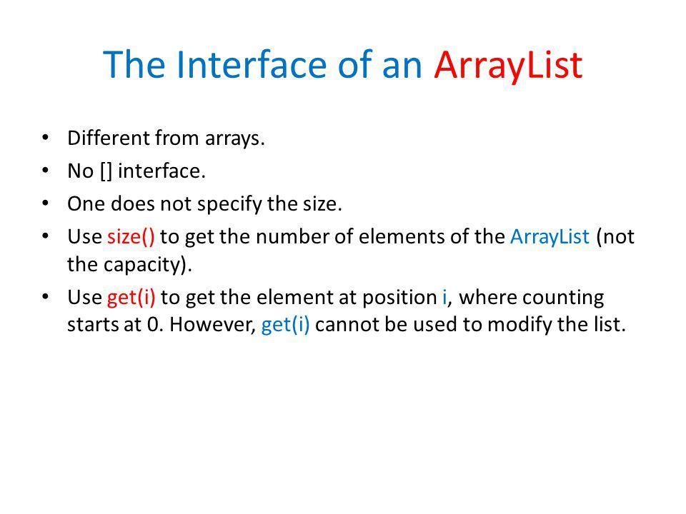 The Interface of an ArrayList Different from arrays. No [] interface. One does not specify the size. Use size() to get the number of elements of the A