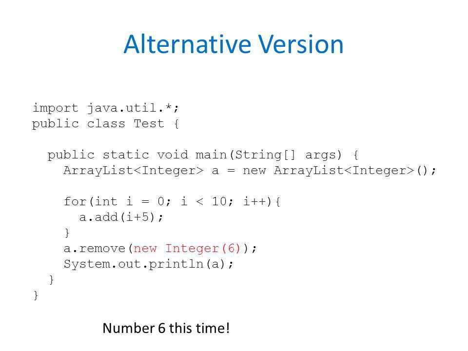 Alternative Version import java.util.*; public class Test { public static void main(String[] args) { ArrayList a = new ArrayList (); for(int i = 0; i