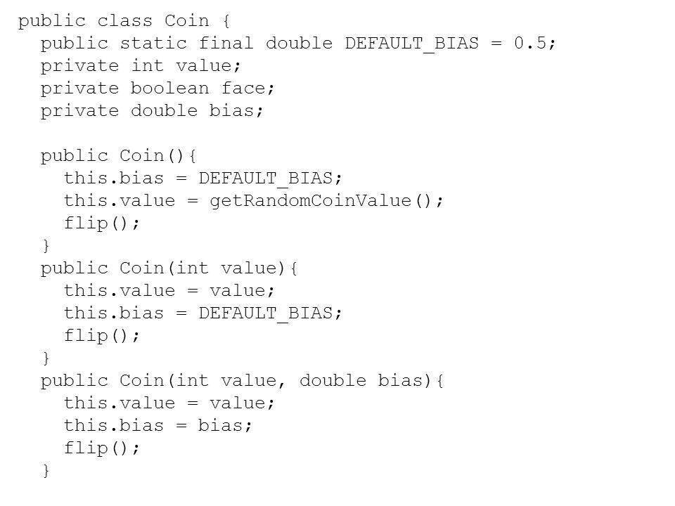 public class Coin { public static final double DEFAULT_BIAS = 0.5; private int value; private boolean face; private double bias; public Coin(){ this.b
