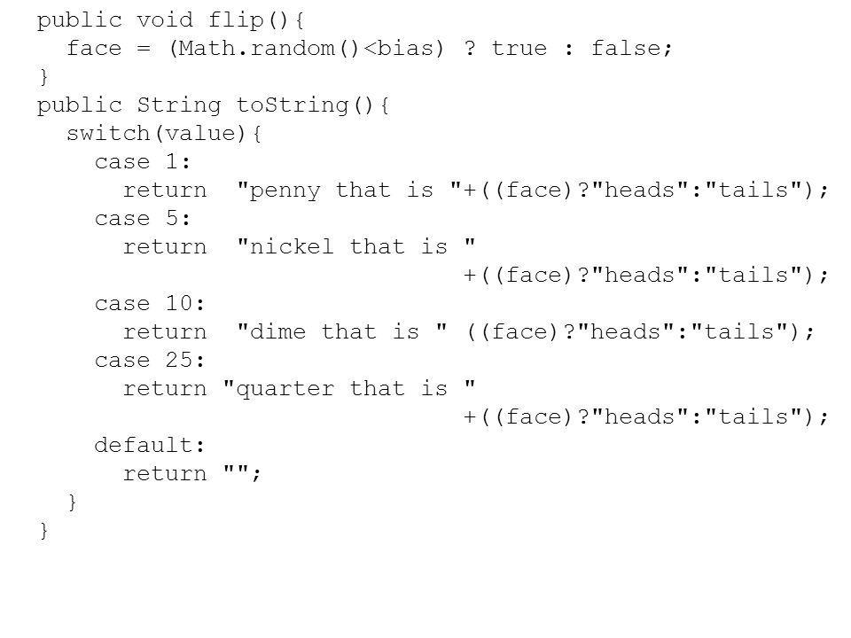 public void flip(){ face = (Math.random()<bias) ? true : false; } public String toString(){ switch(value){ case 1: return