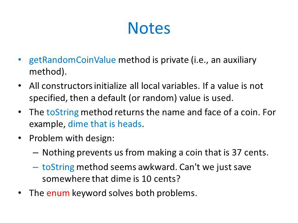 Notes getRandomCoinValue method is private (i.e., an auxiliary method). All constructors initialize all local variables. If a value is not specified,