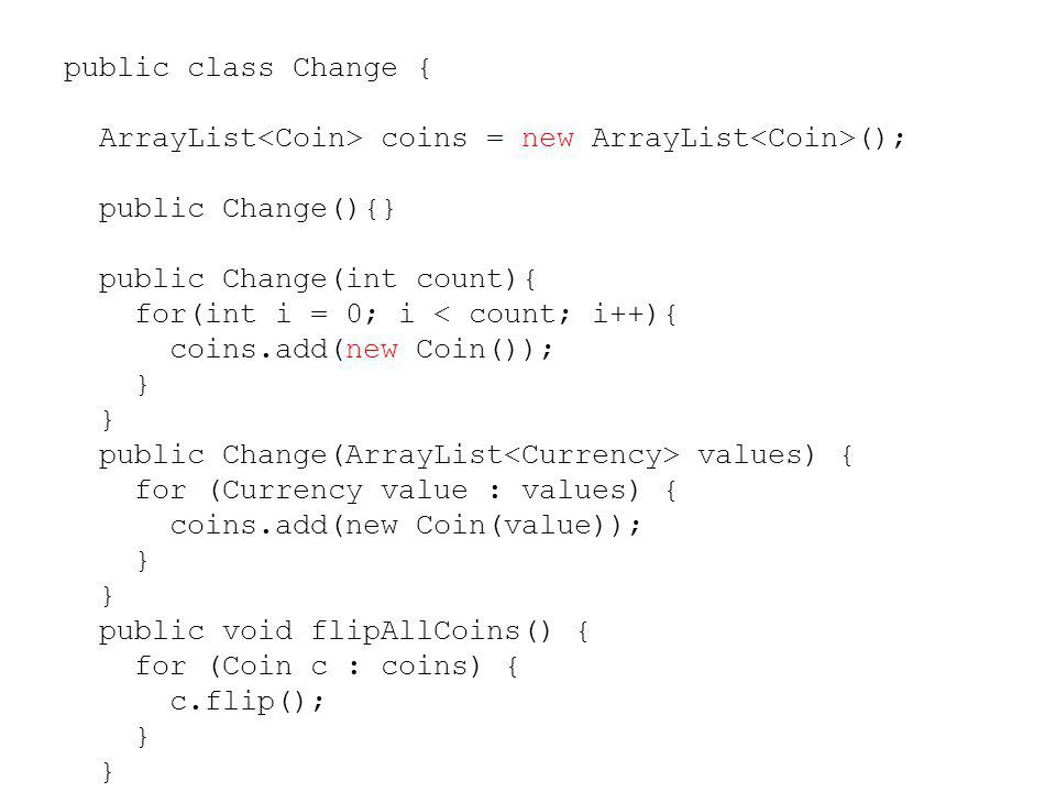 public class Change { ArrayList coins = new ArrayList (); public Change(){} public Change(int count){ for(int i = 0; i < count; i++){ coins.add(new Co