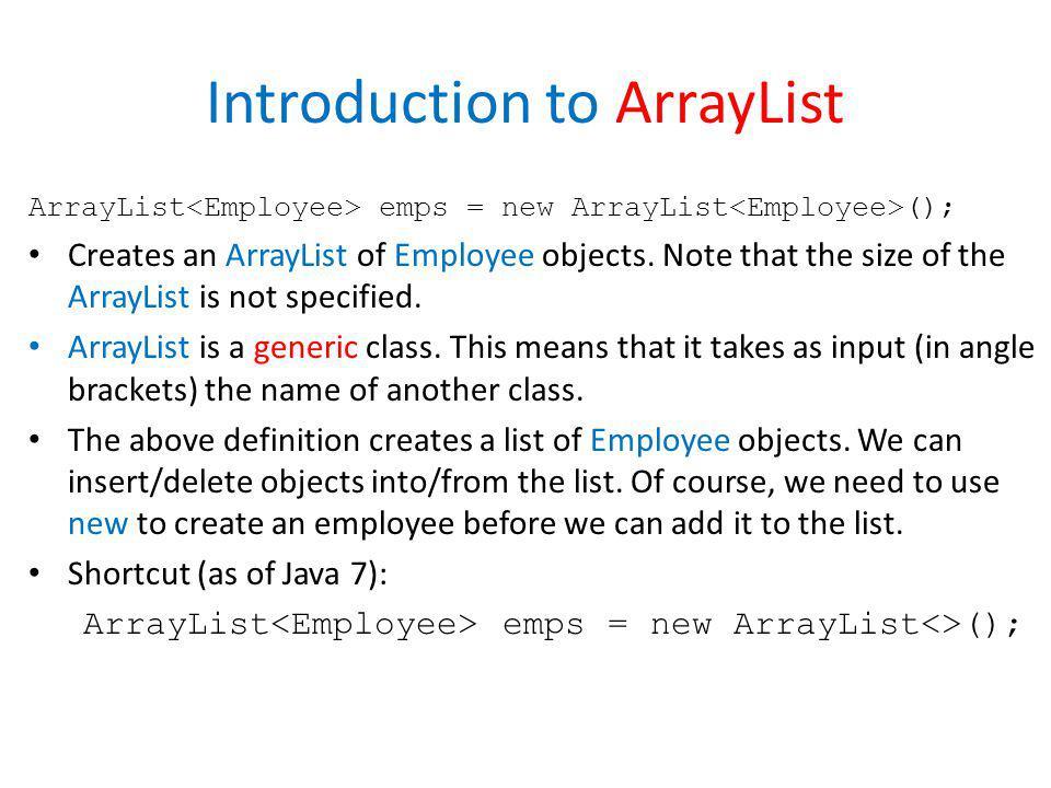 Introduction to ArrayList ArrayList emps = new ArrayList (); Creates an ArrayList of Employee objects. Note that the size of the ArrayList is not spec