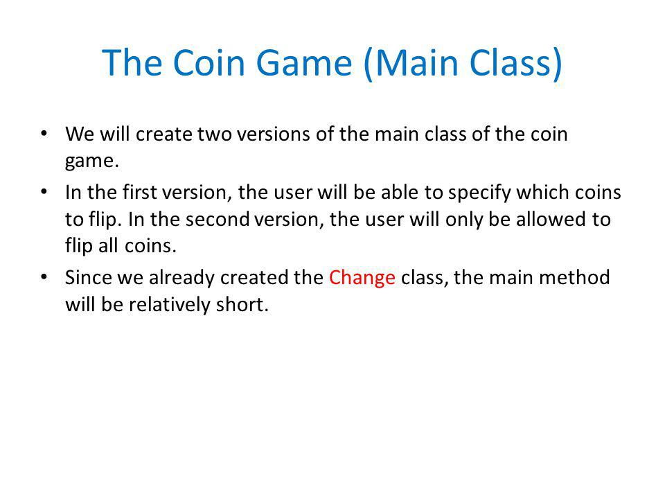 The Coin Game (Main Class) We will create two versions of the main class of the coin game. In the first version, the user will be able to specify whic
