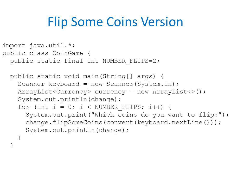 Flip Some Coins Version import java.util.*; public class CoinGame { public static final int NUMBER_FLIPS=2; public static void main(String[] args) { S