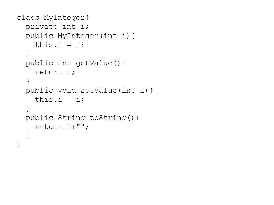 class MyInteger{ private int i; public MyInteger(int i){ this.i = i; } public int getValue(){ return i; } public void setValue(int i){ this.i = i; } p