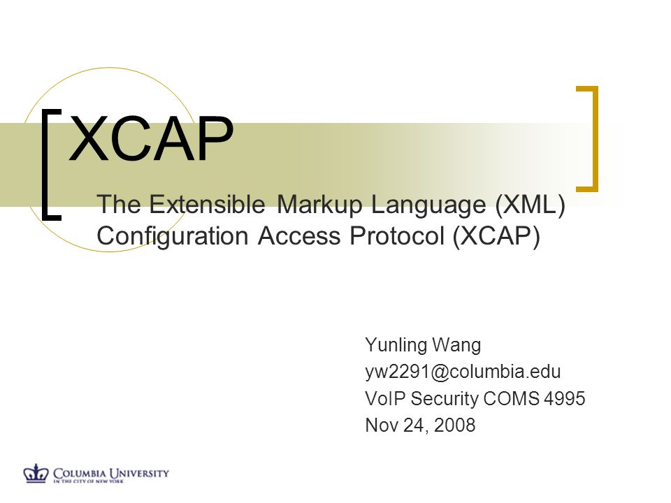 Yunling Wang yw2291@columbia.edu VoIP Security COMS 4995 Nov 24, 2008 XCAP The Extensible Markup Language (XML) Configuration Access Protocol (XCAP)