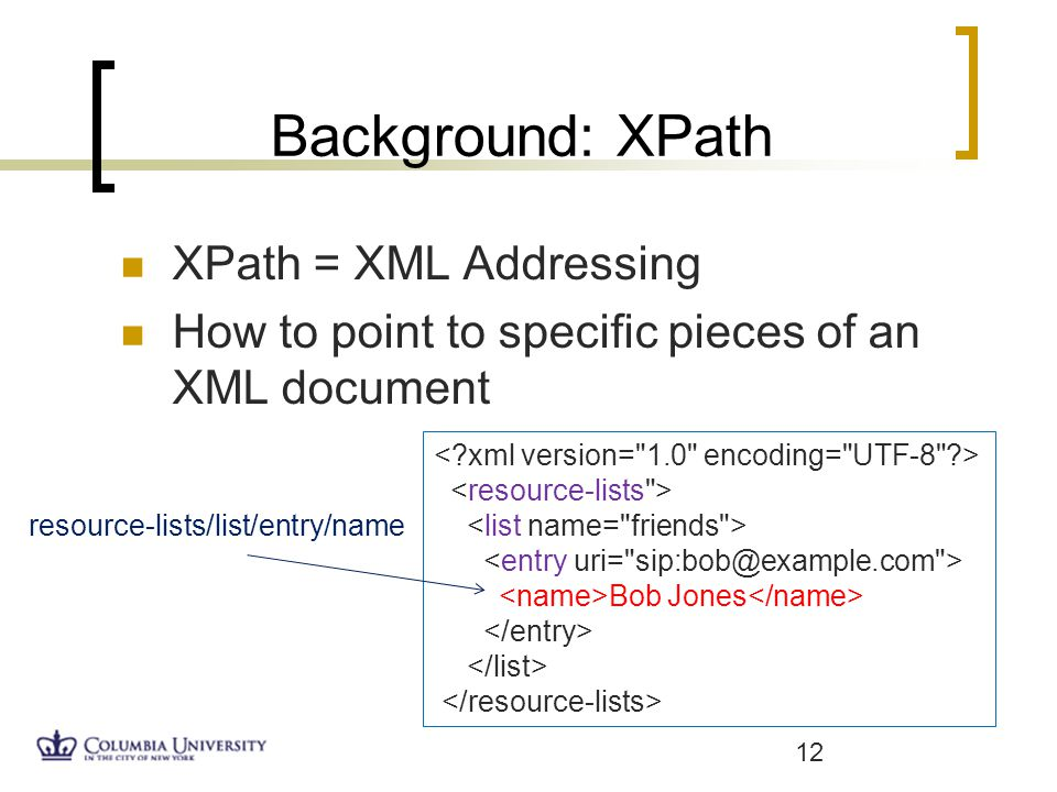 Background: XPath XPath = XML Addressing How to point to specific pieces of an XML document 12 resource-lists/list/entry/name Bob Jones
